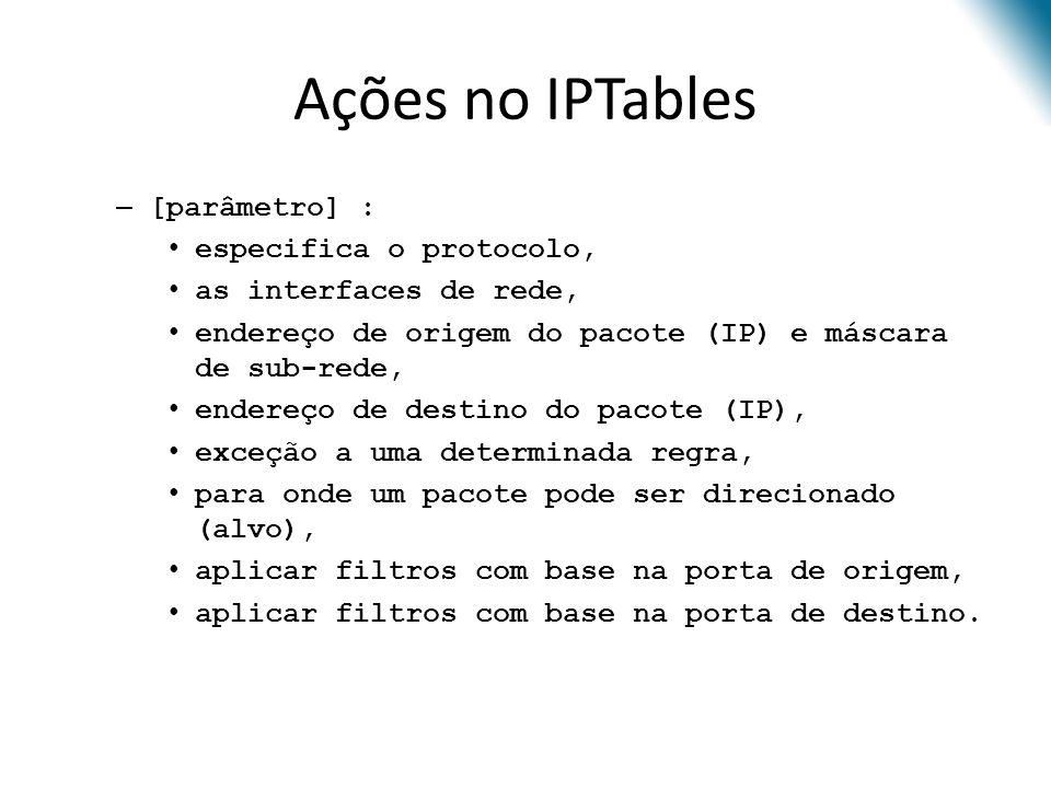 Ações no IPTables [parâmetro] : especifica o protocolo,
